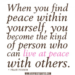 peace-within-yourself-quotes-When-you-find-peace-within-yourself-you-become-the-kind-of-person-who-can-live-at-peace-with-others.